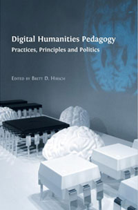 Digital Humanities Pedagogy: Practices, Principles and Politics edited by Brett D Hirsch